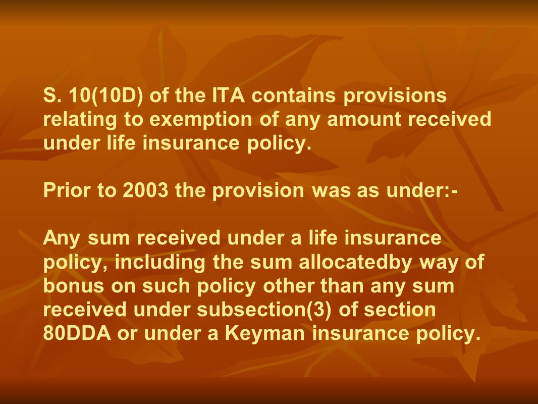 S. 10(10D) of the ITA contains provisions relating to exemption of any amount received under life insurance policy. Prior to 2003 the provision was as