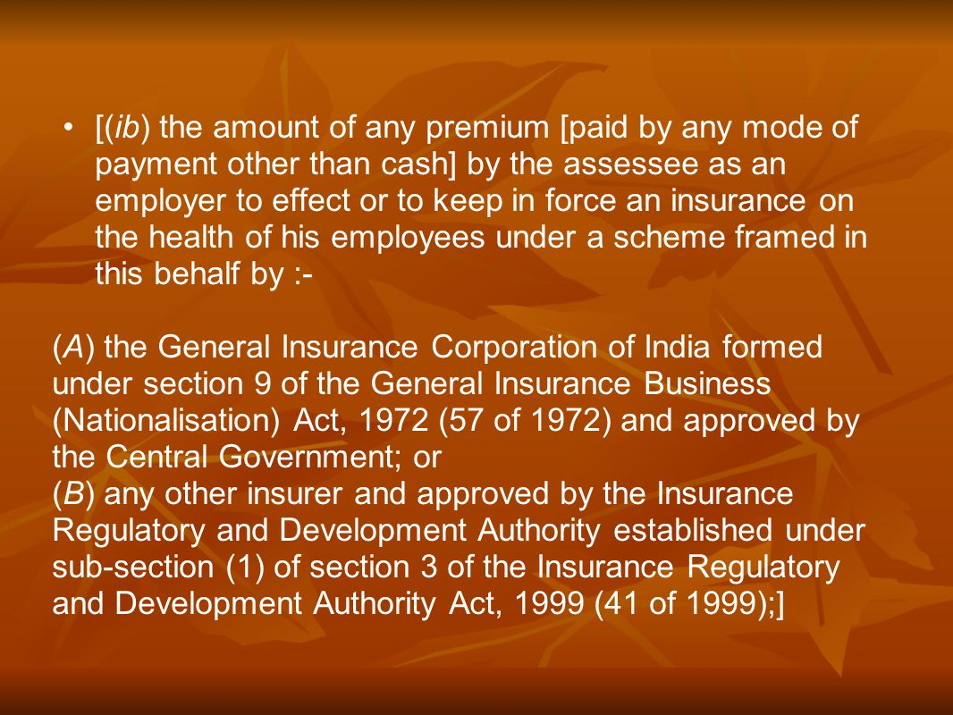 [(ib) the amount of any premium [paid by any mode of payment other than cash] by the assessee as an employer to effect or to keep in force an insurance on the health of his employees under a scheme framed in this behalf by :- (A) the General Insurance Corporation of India formed under section 9 of the General Insurance Business (Nationalisation) Act, 1972 (57 of 1972) and approved by the Central Government; or (B) any other insurer and approved by the Insurance Regulatory and Development Authority established under sub-section (1) of section 3 of the Insurance Regulatory and Development Authority Act, 1999 (41 of 1999);]