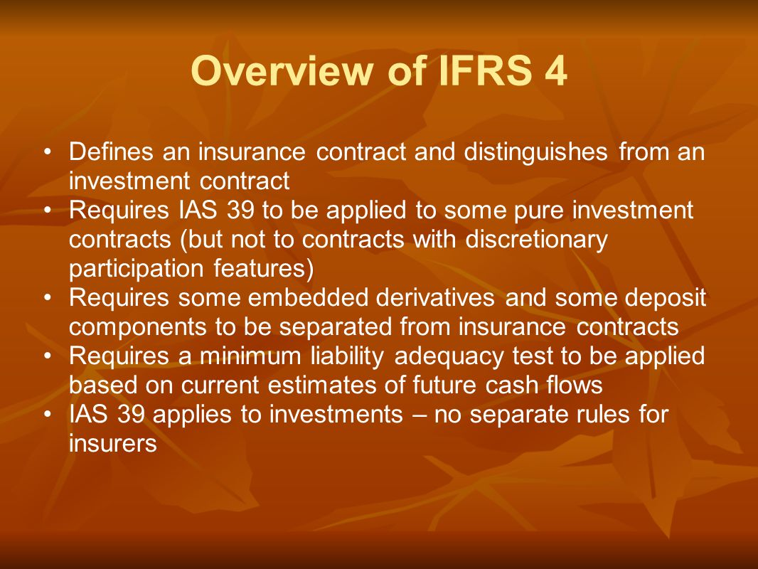 Overview of IFRS 4 Defines an insurance contract and distinguishes from an investment contract Requires IAS 39 to be applied to some pure investment contracts (but not to contracts with discretionary participation features) Requires some embedded derivatives and some deposit components to be separated from insurance contracts Requires a minimum liability adequacy test to be applied based on current estimates of future cash flows IAS 39 applies to investments – no separate rules for insurers
