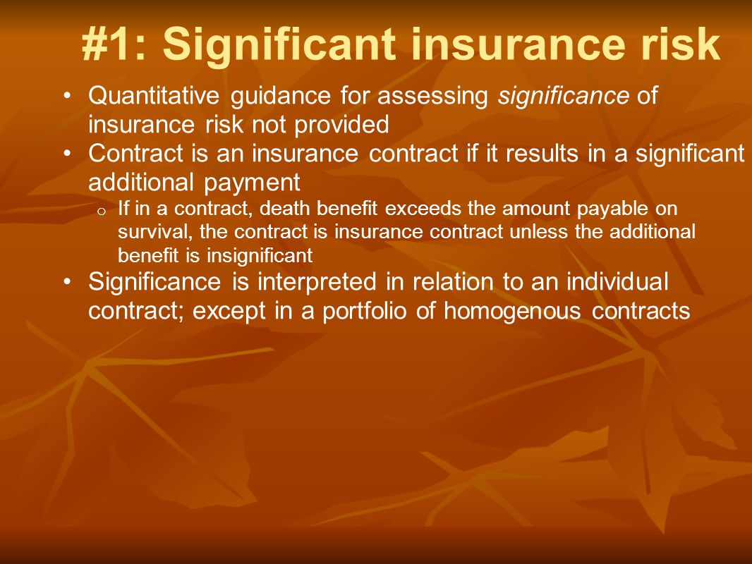 #1: Significant insurance risk Quantitative guidance for assessing significance of insurance risk not provided Contract is an insurance contract if it results in a significant additional payment o If in a contract, death benefit exceeds the amount payable on survival, the contract is insurance contract unless the additional benefit is insignificant Significance is interpreted in relation to an individual contract; except in a portfolio of homogenous contracts