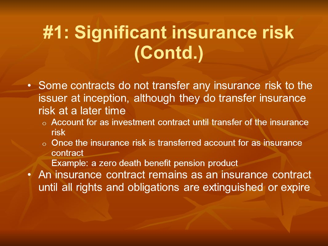Some contracts do not transfer any insurance risk to the issuer at inception, although they do transfer insurance risk at a later time o Account for as investment contract until transfer of the insurance risk o Once the insurance risk is transferred account for as insurance contract Example: a zero death benefit pension product An insurance contract remains as an insurance contract until all rights and obligations are extinguished or expire #1: Significant insurance risk (Contd.)