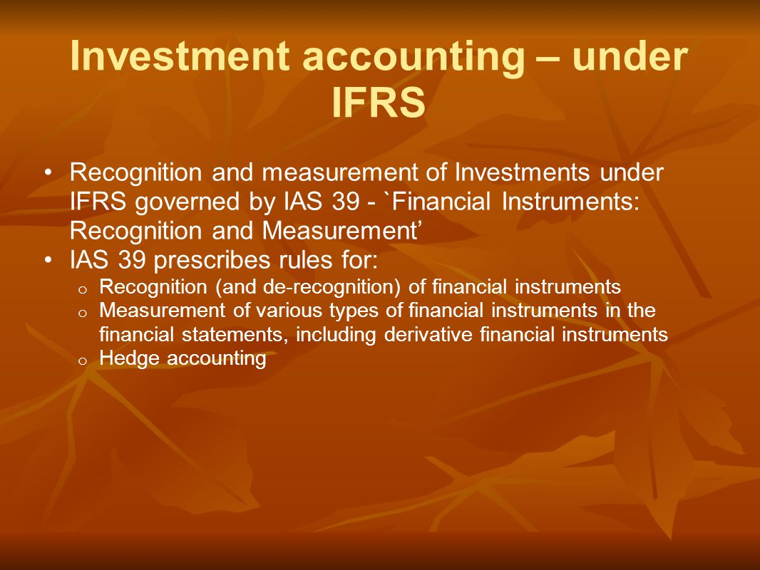Recognition and measurement of Investments under IFRS governed by IAS 39 - `Financial Instruments: Recognition and Measurement' IAS 39 prescribes rules for: o Recognition (and de-recognition) of financial instruments o Measurement of various types of financial instruments in the financial statements, including derivative financial instruments o Hedge accounting Investment accounting – under IFRS