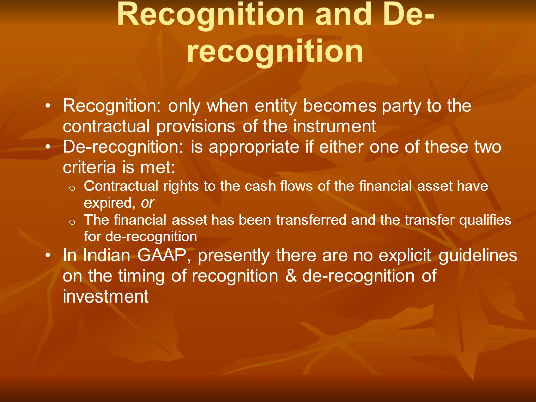 Recognition: only when entity becomes party to the contractual provisions of the instrument De-recognition: is appropriate if either one of these two criteria is met: o Contractual rights to the cash flows of the financial asset have expired, or o The financial asset has been transferred and the transfer qualifies for de-recognition In Indian GAAP, presently there are no explicit guidelines on the timing of recognition & de-recognition of investment Recognition and De- recognition