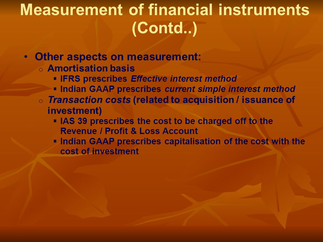 Other aspects on measurement: o Amortisation basis  IFRS prescribes Effective interest method  Indian GAAP prescribes current simple interest method o Transaction costs (related to acquisition / issuance of investment)  IAS 39 prescribes the cost to be charged off to the Revenue / Profit & Loss Account  Indian GAAP prescribes capitalisation of the cost with the cost of investment Measurement of financial instruments (Contd..)