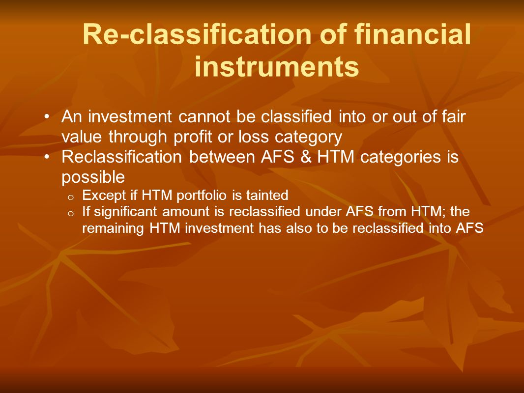 An investment cannot be classified into or out of fair value through profit or loss category Reclassification between AFS & HTM categories is possible o Except if HTM portfolio is tainted o If significant amount is reclassified under AFS from HTM; the remaining HTM investment has also to be reclassified into AFS Re-classification of financial instruments