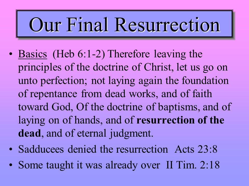 Our Final Resurrection Basics (Heb 6:1-2) Therefore leaving the principles of the doctrine of Christ, let us go on unto perfection; not laying again the foundation of repentance from dead works, and of faith toward God, Of the doctrine of baptisms, and of laying on of hands, and of resurrection of the dead, and of eternal judgment.