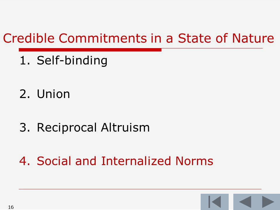 16 Credible Commitments in a State of Nature 1.Self-binding 2.Union 3.Reciprocal Altruism 4.Social and Internalized Norms 16