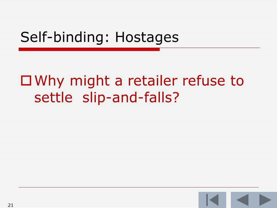 21 Self-binding: Hostages  Why might a retailer refuse to settle slip-and-falls 21