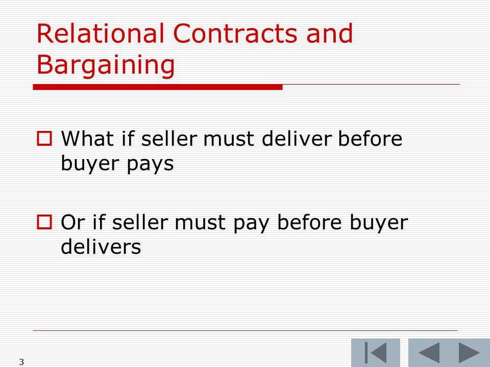 3 Relational Contracts and Bargaining  What if seller must deliver before buyer pays  Or if seller must pay before buyer delivers 3