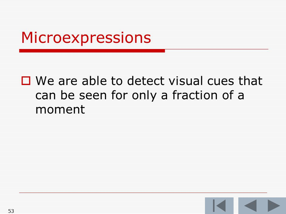 53 Microexpressions  We are able to detect visual cues that can be seen for only a fraction of a moment 53