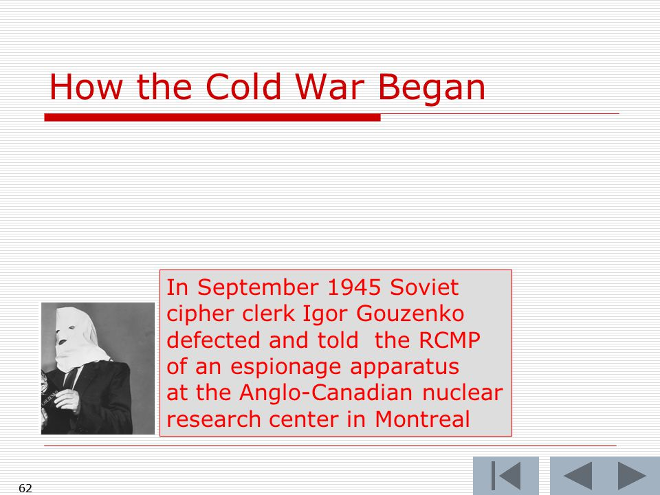 How the Cold War Began 62 In September 1945 Soviet cipher clerk Igor Gouzenko defected and told the RCMP of an espionage apparatus at the Anglo-Canadian nuclear research center in Montreal 62