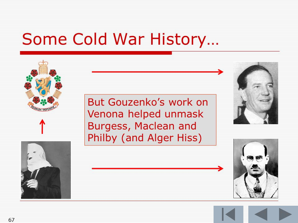Some Cold War History… 67 But Gouzenko's work on Venona helped unmask Burgess, Maclean and Philby (and Alger Hiss) 67