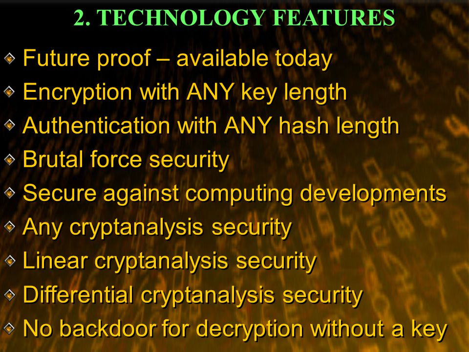2. TECHNOLOGY FEATURES Future proof – available today Encryption with ANY key length Authentication with ANY hash length Brutal force security Secure