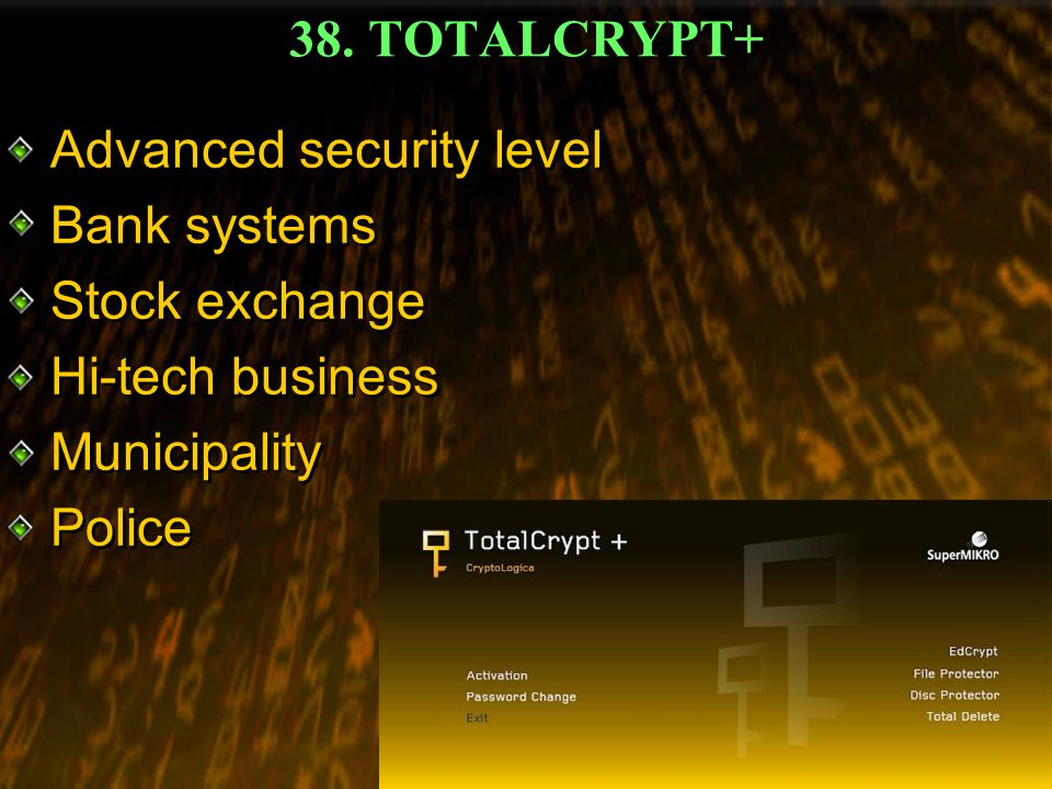 38. TOTALCRYPT+ Advanced security level Bank systems Stock exchange Hi-tech business Municipality Police Advanced security level Bank systems Stock ex