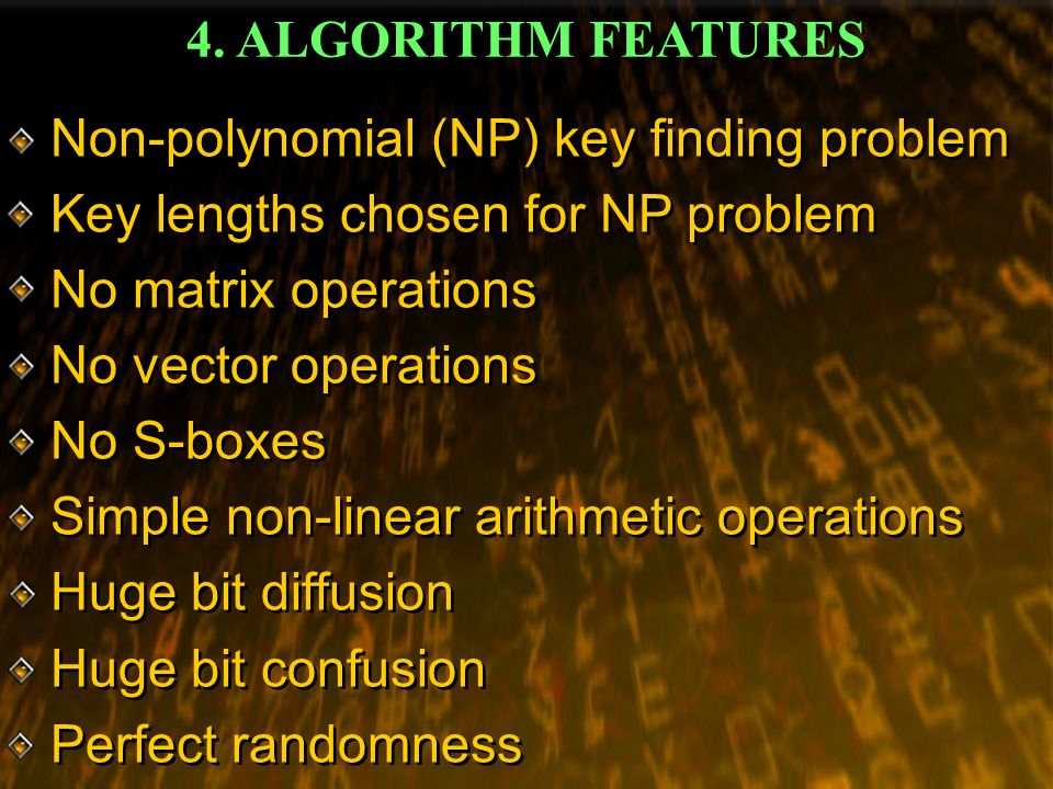 4. ALGORITHM FEATURES Non-polynomial (NP) key finding problem Key lengths chosen for NP problem No matrix operations No vector operations No S-boxes S
