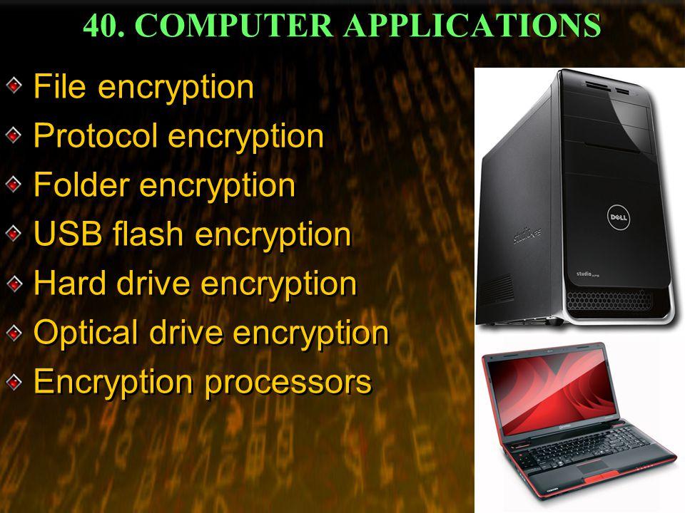 40. COMPUTER APPLICATIONS File encryption Protocol encryption Folder encryption USB flash encryption Hard drive encryption Optical drive encryption En