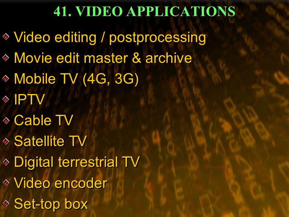 41. VIDEO APPLICATIONS Video editing / postprocessing Movie edit master & archive Mobile TV (4G, 3G) IPTV Cable TV Satellite TV Digital terrestrial TV