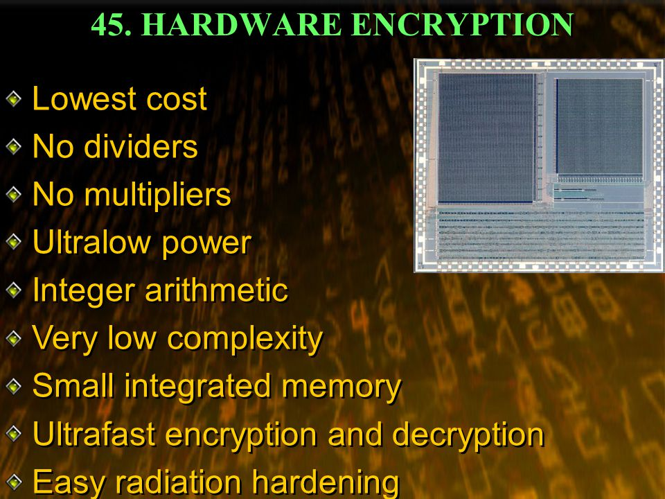 45. HARDWARE ENCRYPTION Lowest cost No dividers No multipliers Ultralow power Integer arithmetic Very low complexity Small integrated memory Ultrafast