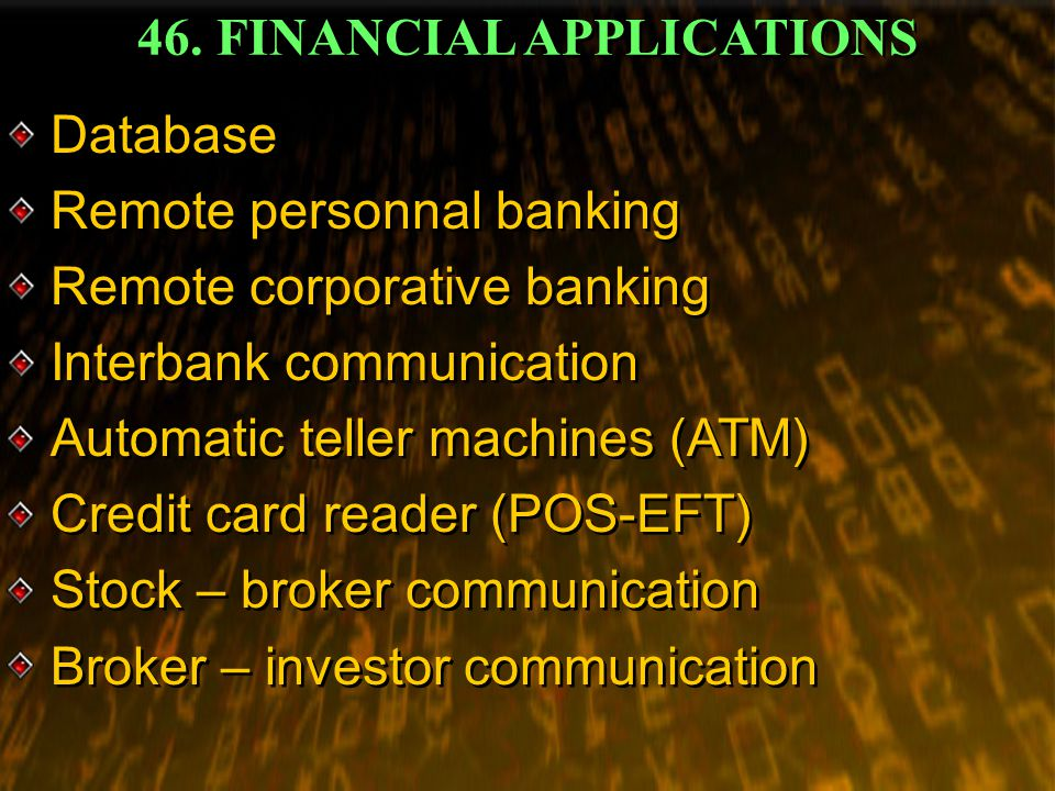 46. FINANCIAL APPLICATIONS Database Remote personnal banking Remote corporative banking Interbank communication Automatic teller machines (ATM) Credit