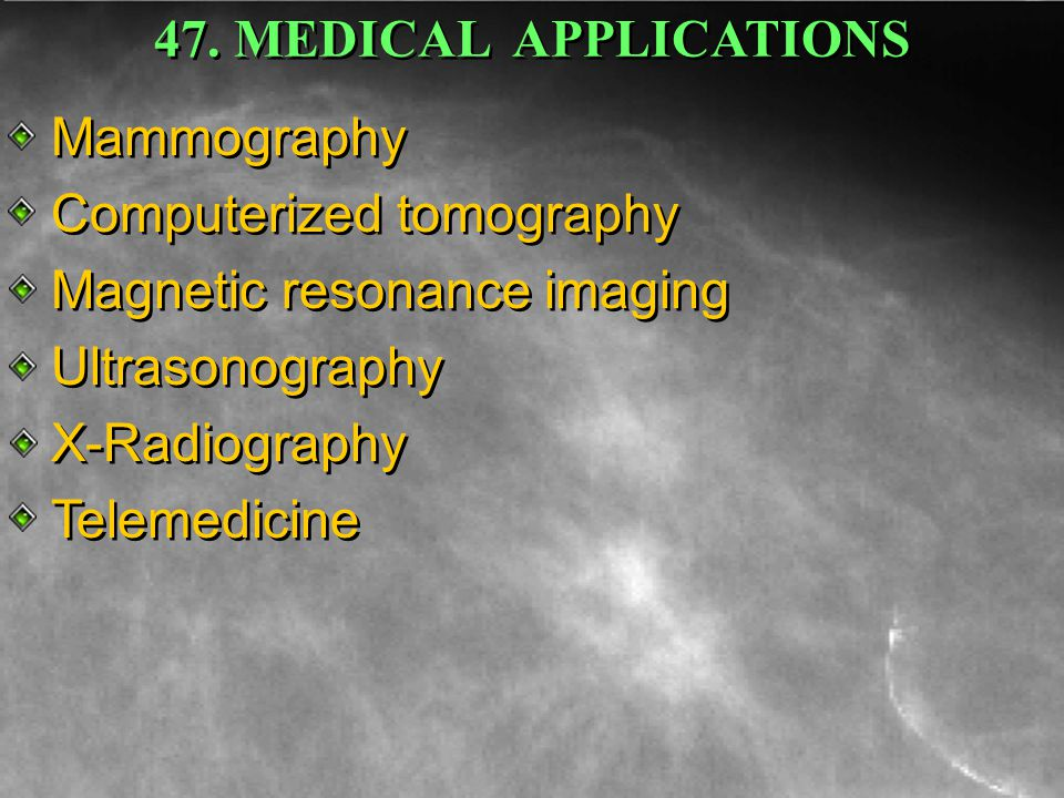 MAMMOGRAPHY COMPUTERIZED TOMOGRAPHY MAGNETIC RESONANCE IMAGING ULTRASONOGRAPHY X-RADIOGRAPHY TELEMEDICINE Mammography Computerized tomography Magnetic resonance imaging Ultrasonography X-Radiography Telemedicine Mammography Computerized tomography Magnetic resonance imaging Ultrasonography X-Radiography Telemedicine 47.