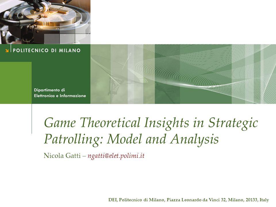 Game Theoretical Insights in Strategic Patrolling: Model and Analysis Nicola Gatti – ngatti@elet.polimi.it DEI, Politecnico di Milano, Piazza Leonardo