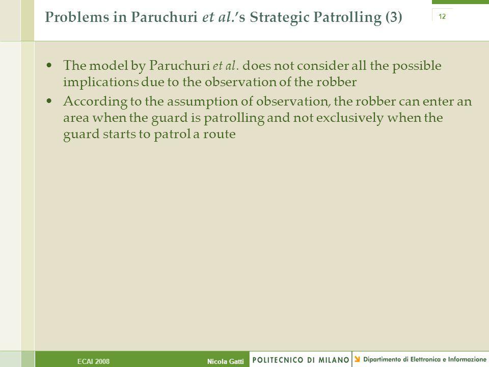 Nicola GattiECAI 2008 12 Problems in Paruchuri et al.'s Strategic Patrolling (3) The model by Paruchuri et al. does not consider all the possible impl