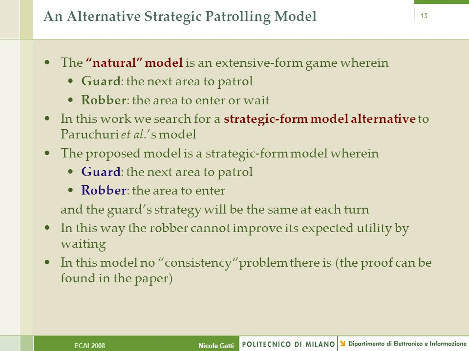 Nicola GattiECAI 2008 13 An Alternative Strategic Patrolling Model The natural model is an extensive-form game wherein Guard: the next area to patrol Robber: the area to enter or wait In this work we search for a strategic-form model alternative to Paruchuri et al.'s model The proposed model is a strategic-form model wherein Guard: the next area to patrol Robber: the area to enter and the guard's strategy will be the same at each turn In this way the robber cannot improve its expected utility by waiting In this model no consistency problem there is (the proof can be found in the paper)