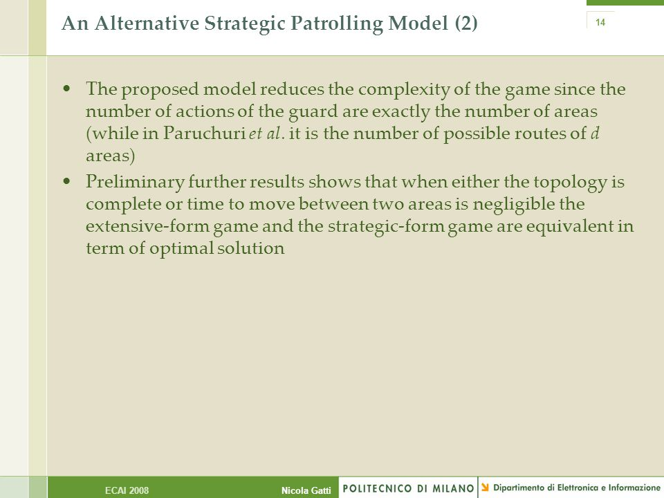 Nicola GattiECAI 2008 14 An Alternative Strategic Patrolling Model (2) The proposed model reduces the complexity of the game since the number of actions of the guard are exactly the number of areas (while in Paruchuri et al.