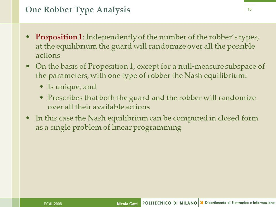 Nicola GattiECAI 2008 16 One Robber Type Analysis Proposition 1: Independently of the number of the robber's types, at the equilibrium the guard will randomize over all the possible actions On the basis of Proposition 1, except for a null-measure subspace of the parameters, with one type of robber the Nash equilibrium: Is unique, and Prescribes that both the guard and the robber will randomize over all their available actions In this case the Nash equilibrium can be computed in closed form as a single problem of linear programming