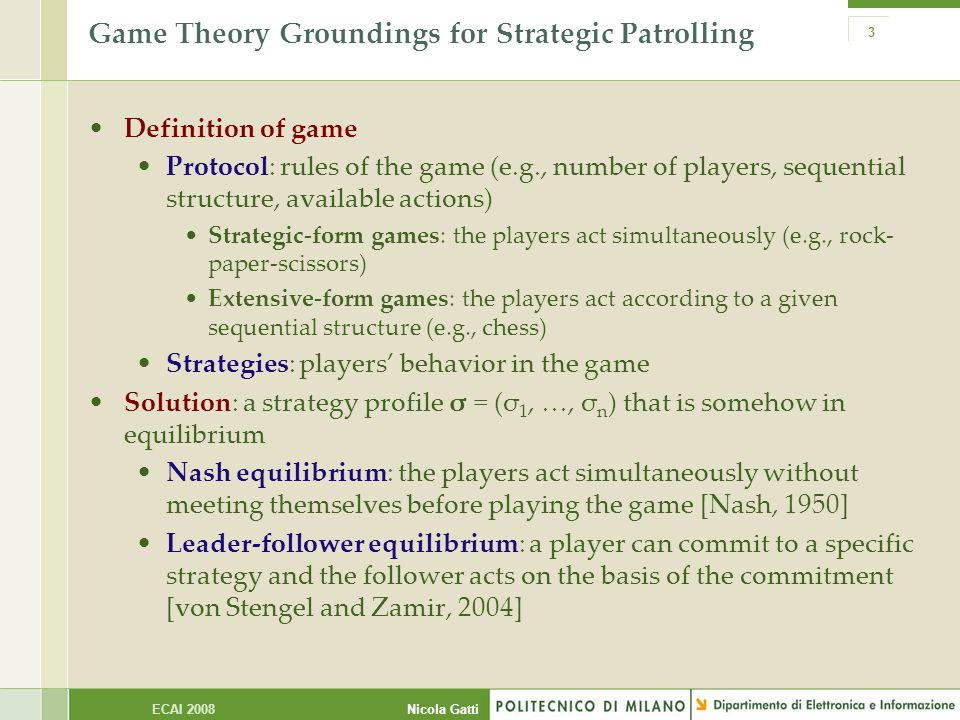 Nicola GattiECAI 2008 3 Game Theory Groundings for Strategic Patrolling Definition of game Protocol: rules of the game (e.g., number of players, sequential structure, available actions) Strategic-form games: the players act simultaneously (e.g., rock- paper-scissors) Extensive-form games: the players act according to a given sequential structure (e.g., chess) Strategies: players' behavior in the game Solution: a strategy profile σ = (σ 1, …, σ n ) that is somehow in equilibrium Nash equilibrium: the players act simultaneously without meeting themselves before playing the game [Nash, 1950] Leader-follower equilibrium: a player can commit to a specific strategy and the follower acts on the basis of the commitment [von Stengel and Zamir, 2004]