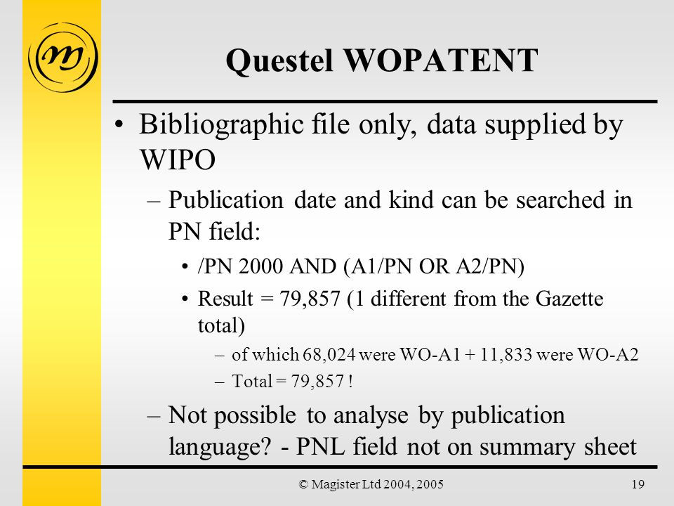 © Magister Ltd 2004, 200519 Questel WOPATENT Bibliographic file only, data supplied by WIPO –Publication date and kind can be searched in PN field: /PN 2000 AND (A1/PN OR A2/PN) Result = 79,857 (1 different from the Gazette total) –of which 68,024 were WO-A1 + 11,833 were WO-A2 –Total = 79,857 .