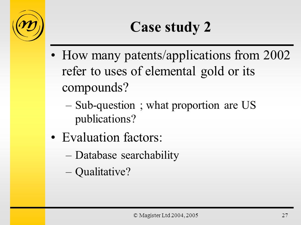 © Magister Ltd 2004, 200527 Case study 2 How many patents/applications from 2002 refer to uses of elemental gold or its compounds.