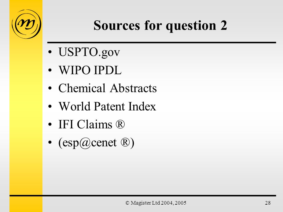 © Magister Ltd 2004, 200528 Sources for question 2 USPTO.gov WIPO IPDL Chemical Abstracts World Patent Index IFI Claims ® (esp@cenet ®)