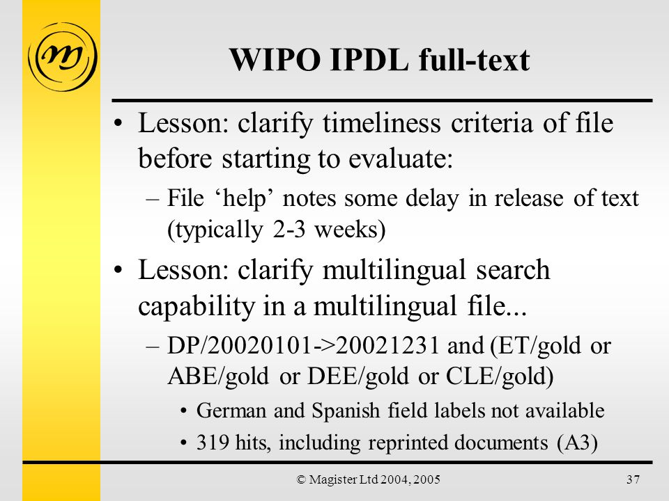 © Magister Ltd 2004, 200537 WIPO IPDL full-text Lesson: clarify timeliness criteria of file before starting to evaluate: –File 'help' notes some delay in release of text (typically 2-3 weeks) Lesson: clarify multilingual search capability in a multilingual file...