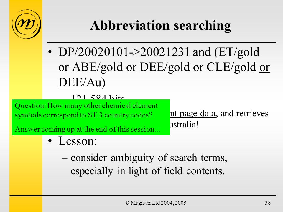 © Magister Ltd 2004, 200538 Abbreviation searching DP/20020101->20021231 and (ET/gold or ABE/gold or DEE/gold or CLE/gold or DEE/Au) –121,584 hits Field DEE includes front page data, and retrieves every designation of Australia.
