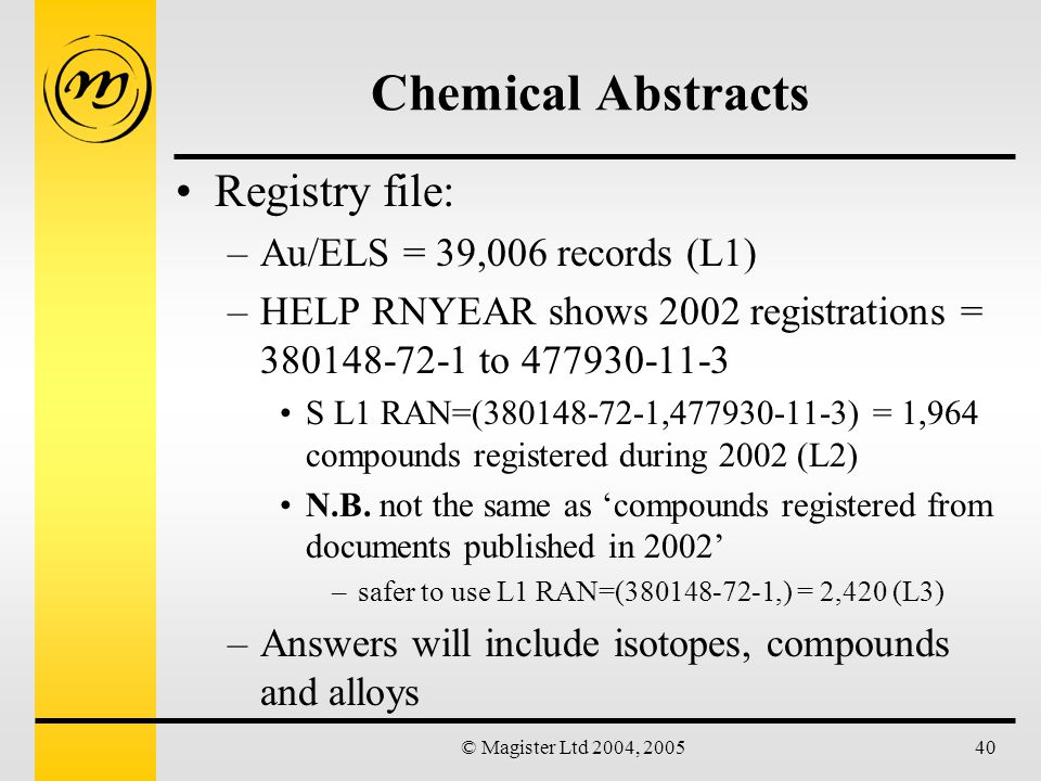 © Magister Ltd 2004, 200540 Chemical Abstracts Registry file: –Au/ELS = 39,006 records (L1) –HELP RNYEAR shows 2002 registrations = 380148-72-1 to 477930-11-3 S L1 RAN=(380148-72-1,477930-11-3) = 1,964 compounds registered during 2002 (L2) N.B.