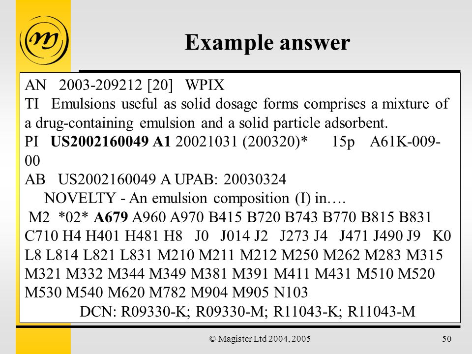 © Magister Ltd 2004, 200550 Example answer AN 2003-209212 [20] WPIX TI Emulsions useful as solid dosage forms comprises a mixture of a drug-containing emulsion and a solid particle adsorbent.