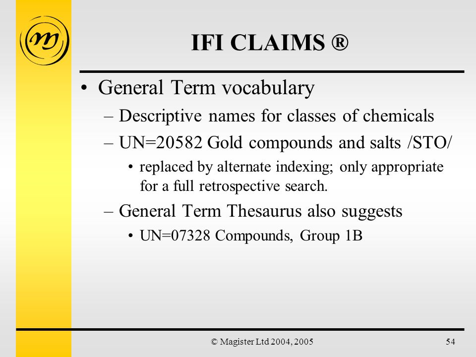 © Magister Ltd 2004, 200554 IFI CLAIMS ® General Term vocabulary –Descriptive names for classes of chemicals –UN=20582 Gold compounds and salts /STO/ replaced by alternate indexing; only appropriate for a full retrospective search.