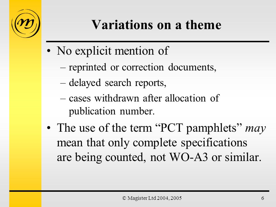© Magister Ltd 2004, 20056 Variations on a theme No explicit mention of –reprinted or correction documents, –delayed search reports, –cases withdrawn after allocation of publication number.