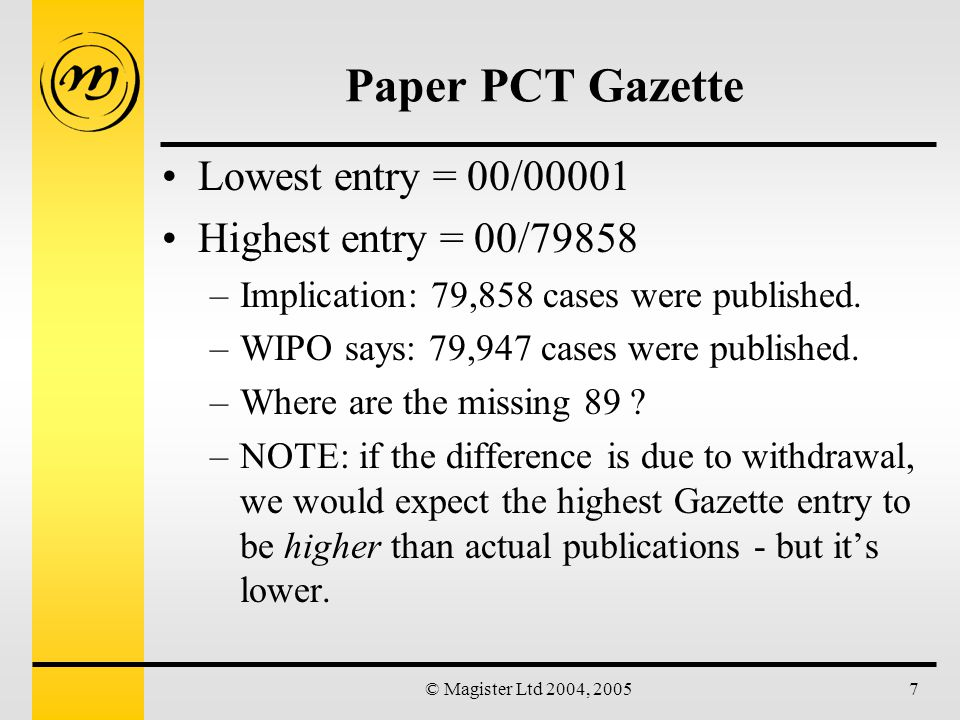 © Magister Ltd 2004, 20058 IPDL PCT Gazette Difficult to locate year truncation feature: –DP/*/*/2000 Help refers to (*) specifically as RIGHT-hand truncation operator Result = 98,644 records (deviation = 18,697) –this includes WO-A3 and other correction documents –DP/*/*/2000 AND ( KI/A1 OR KI/A2 ) Result = 85,873 records (deviation = 5,926) No way of expanding the KI field to locate other possibilities.