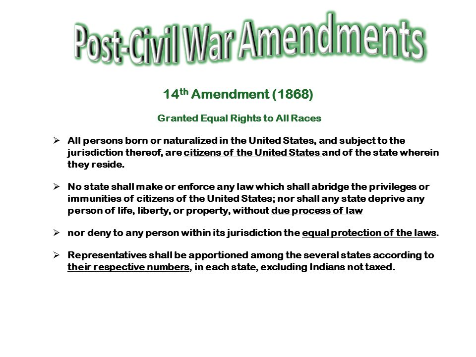 14 th Amendment (1868) Granted Equal Rights to All Races  All persons born or naturalized in the United States, and subject to the jurisdiction there