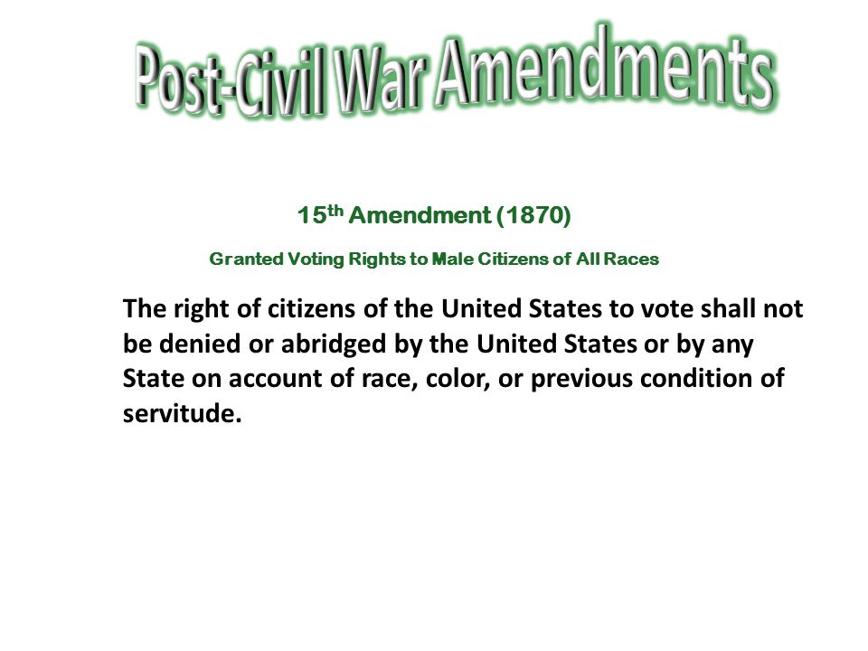 15 th Amendment (1870) Granted Voting Rights to Male Citizens of All Races The right of citizens of the United States to vote shall not be denied or a