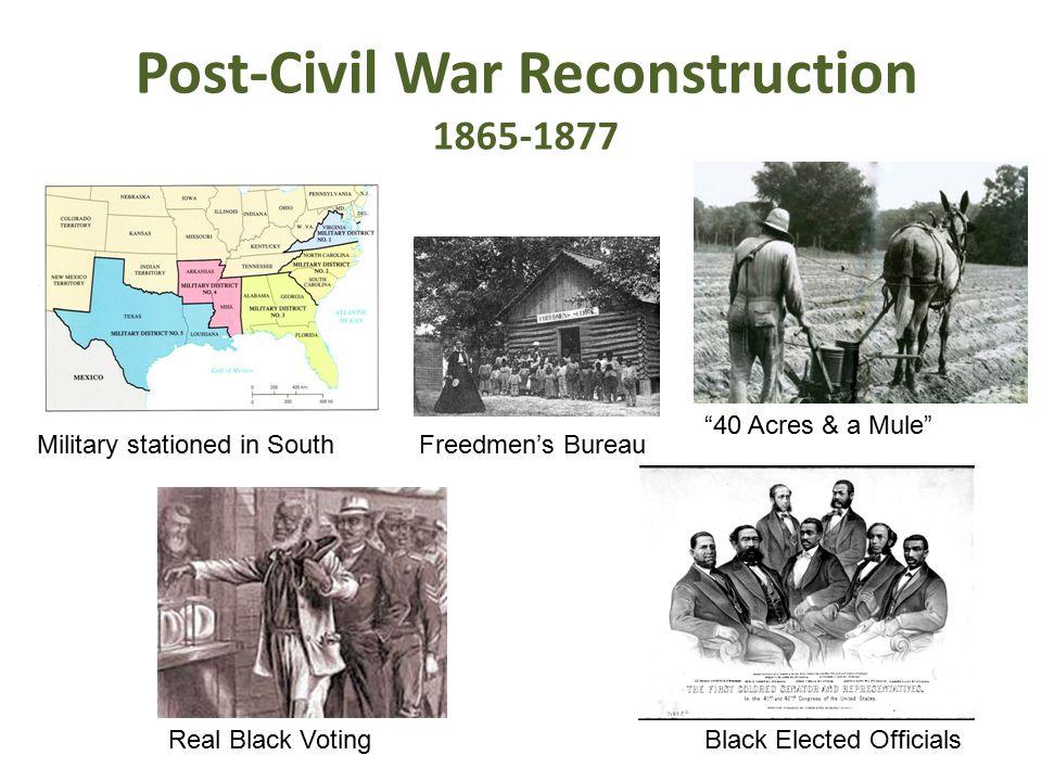 "Post-Civil War Reconstruction 1865-1877 Military stationed in SouthFreedmen's Bureau ""40 Acres & a Mule"" Real Black VotingBlack Elected Officials"