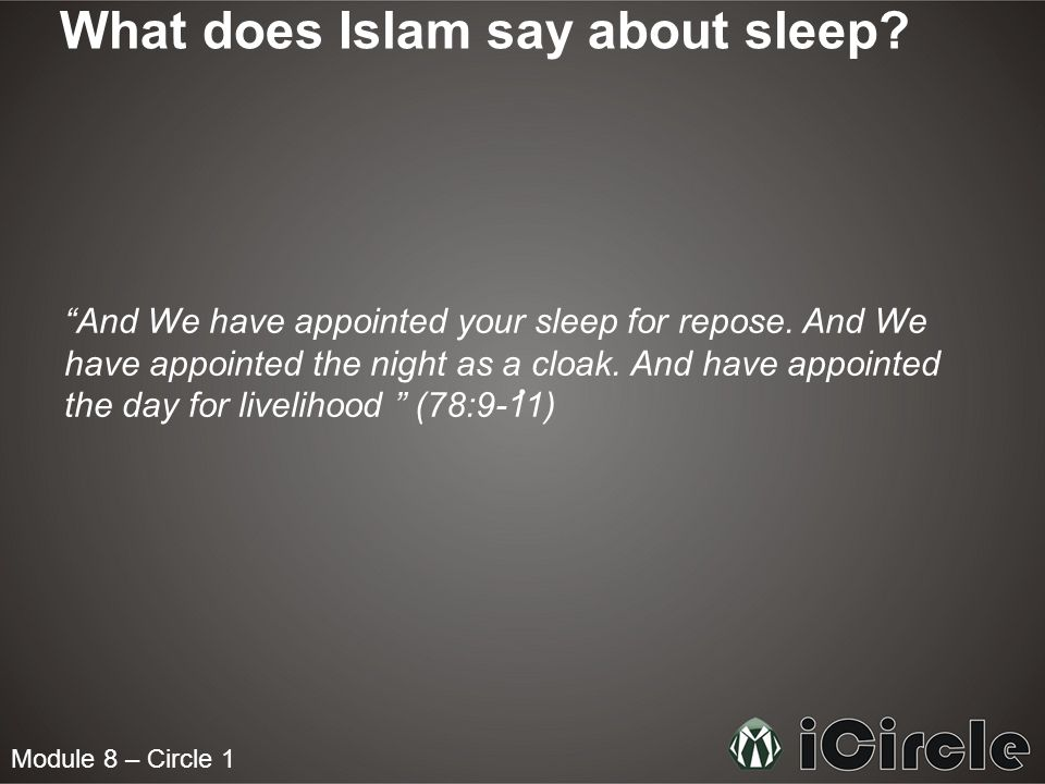 "Module 8 – Circle 1 What does Islam say about sleep? ""And We have appointed your sleep for repose. And We have appointed the night as a cloak. And hav"