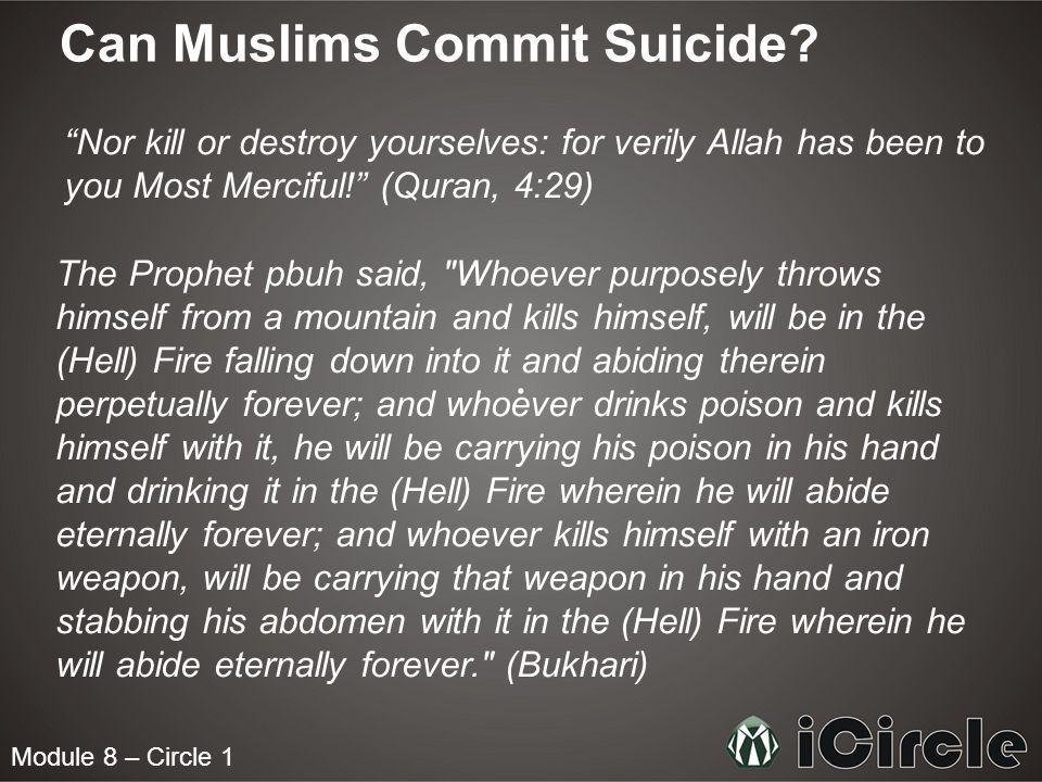 "Module 8 – Circle 1 Can Muslims Commit Suicide? ""Nor kill or destroy yourselves: for verily Allah has been to you Most Merciful!"" (Quran, 4:29) The Pr"