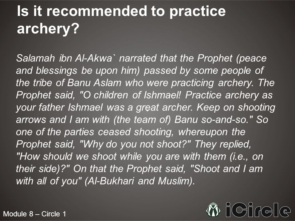 Module 8 – Circle 1 Is it recommended to practice archery? Salamah ibn Al-Akwa` narrated that the Prophet (peace and blessings be upon him) passed by