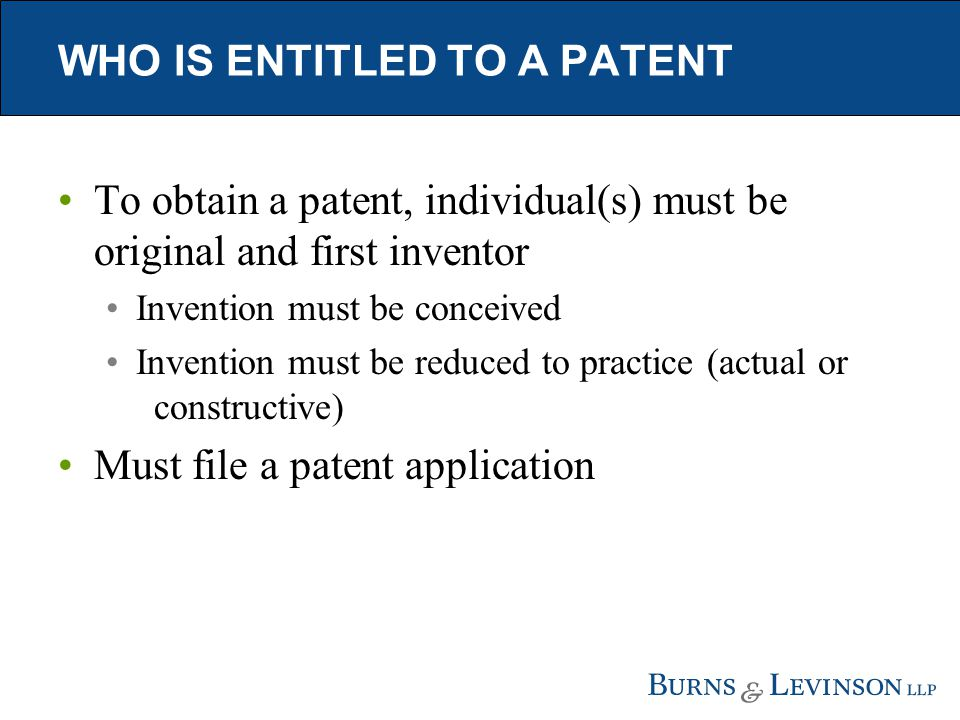 WHO IS ENTITLED TO A PATENT To obtain a patent, individual(s) must be original and first inventor Invention must be conceived Invention must be reduced to practice (actual or constructive) Must file a patent application