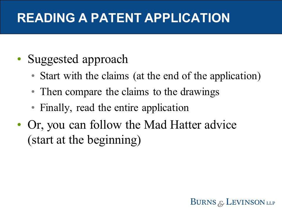 READING A PATENT APPLICATION Suggested approach Start with the claims (at the end of the application) Then compare the claims to the drawings Finally,