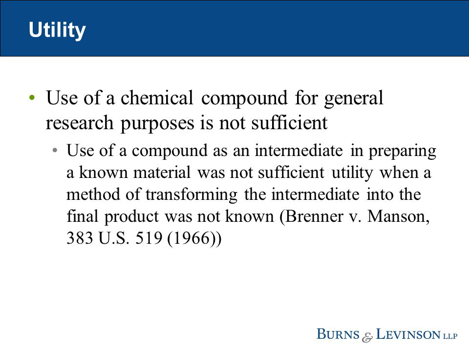 Utility Use of a chemical compound for general research purposes is not sufficient Use of a compound as an intermediate in preparing a known material was not sufficient utility when a method of transforming the intermediate into the final product was not known (Brenner v.
