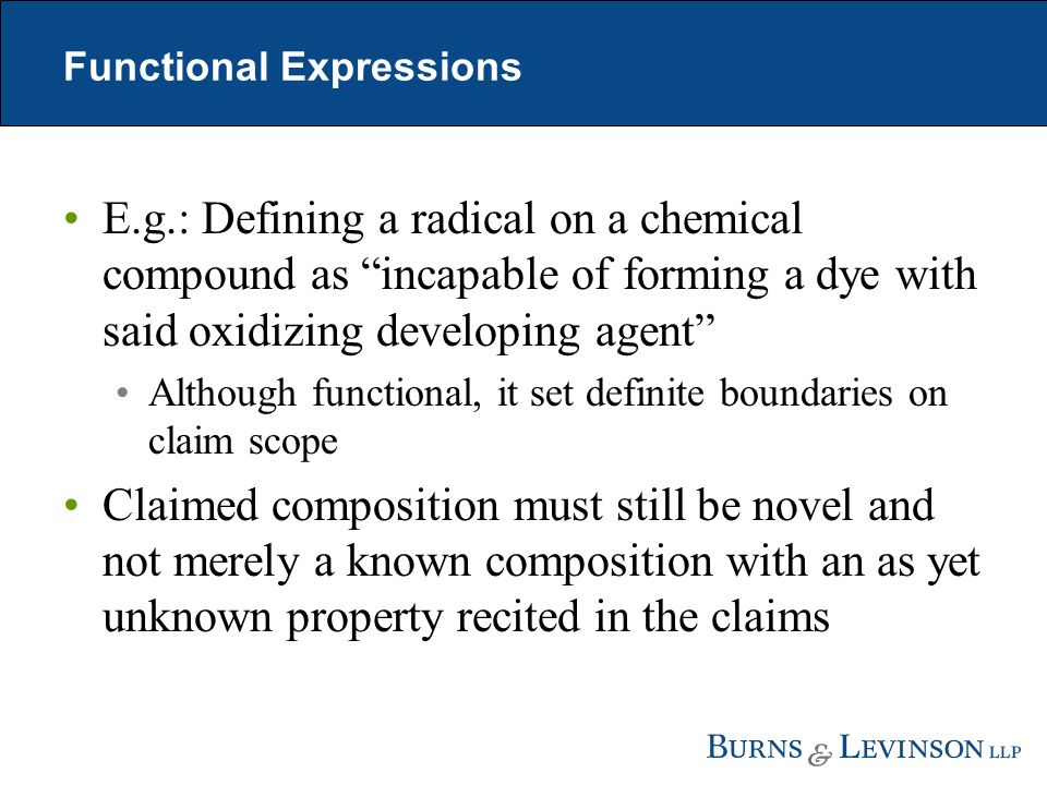 Functional Expressions E.g.: Defining a radical on a chemical compound as incapable of forming a dye with said oxidizing developing agent Although functional, it set definite boundaries on claim scope Claimed composition must still be novel and not merely a known composition with an as yet unknown property recited in the claims